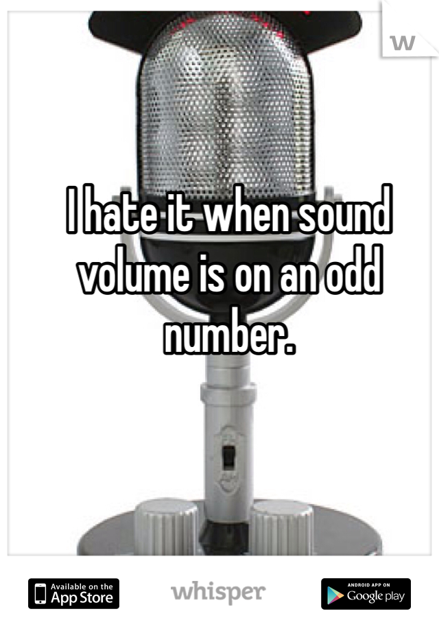I hate it when sound volume is on an odd number.