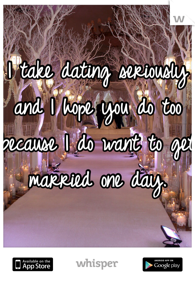 I take dating seriously and I hope you do too because I do want to get married one day.