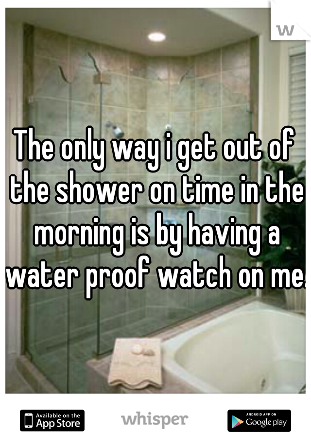 The only way i get out of the shower on time in the morning is by having a water proof watch on me.