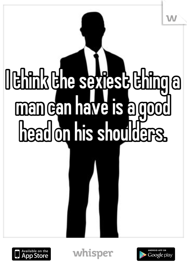 I think the sexiest thing a man can have is a good head on his shoulders.
