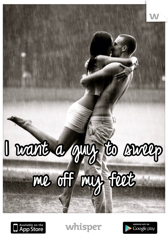 I want a guy to sweep me off my feet