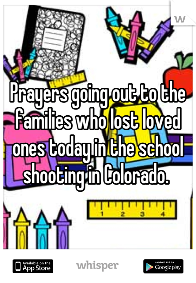 Prayers going out to the families who lost loved ones today in the school shooting in Colorado.