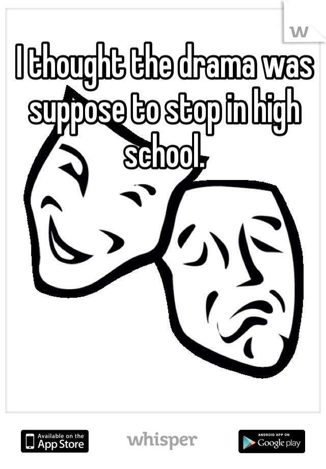 I thought the drama was suppose to stop in high school.