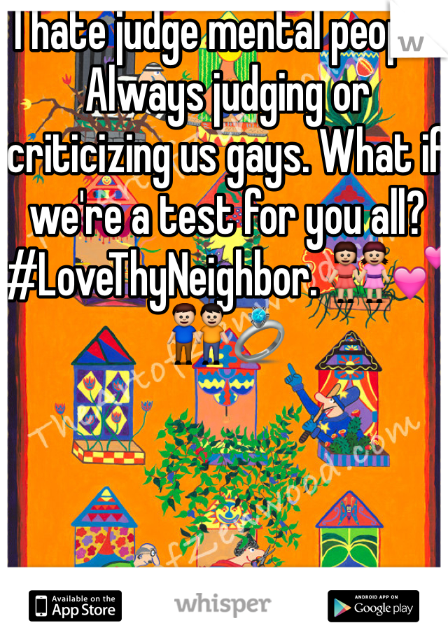I hate judge mental people. Always judging or criticizing us gays. What if we're a test for you all? #LoveThyNeighbor. 👭💕👬💍