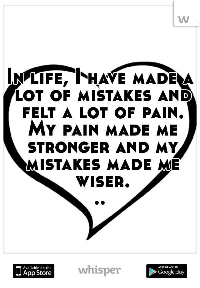 In life, I have made a lot of mistakes and felt a lot of pain. My pain made me stronger and my mistakes made me wiser...
