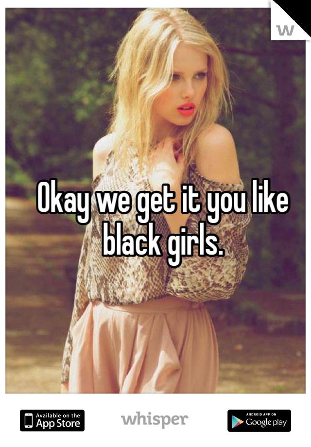 Okay we get it you like black girls.