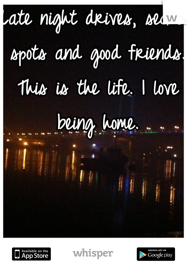 Late night drives, secret spots and good friends. This is the life. I love being home.