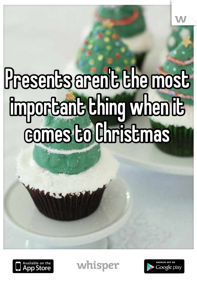 Presents aren't the most important thing when it comes to Christmas