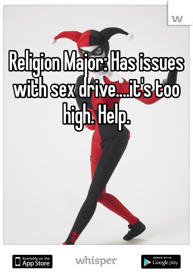 Religion Major: Has issues with sex drive....it's too high. Help.