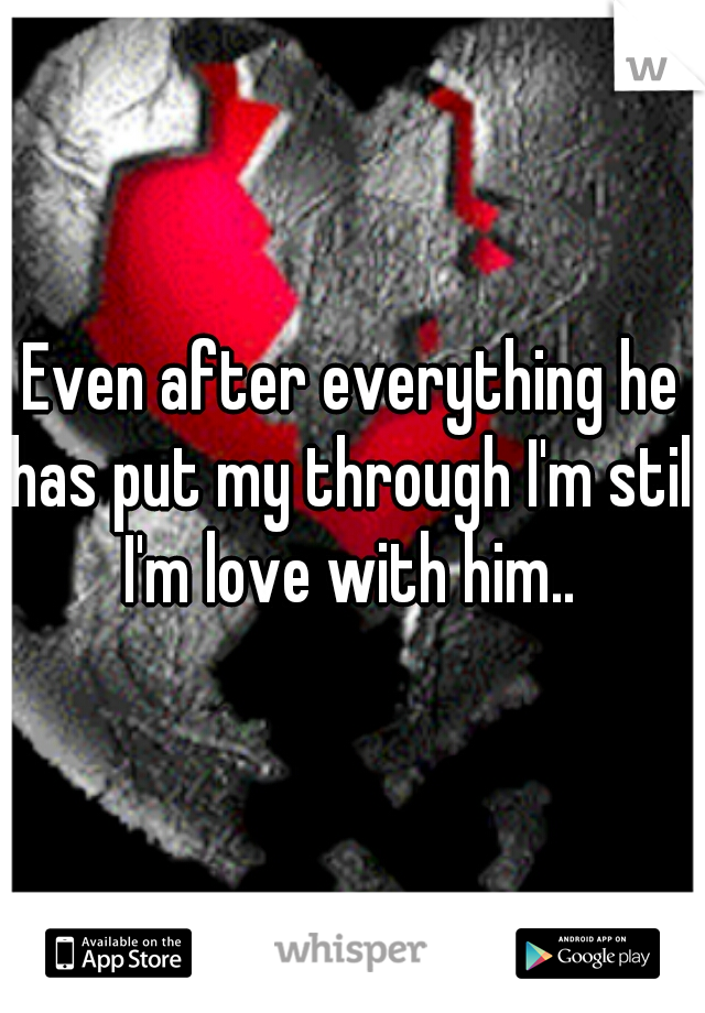 Even after everything he has put my through I'm still I'm love with him..