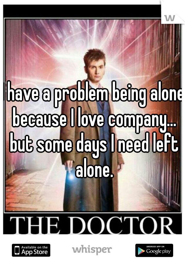 I have a problem being alone because I love company... but some days I need left alone.