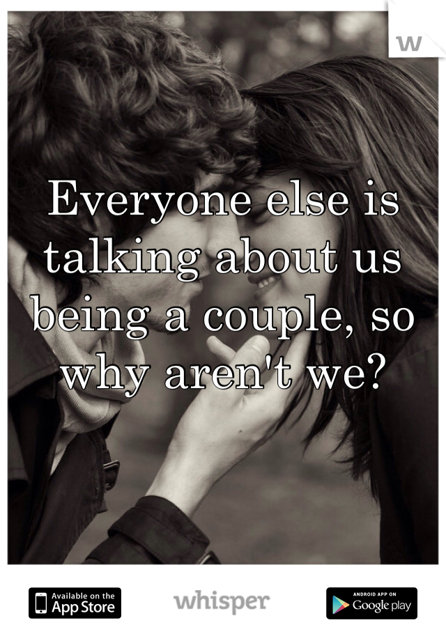 Everyone else is talking about us being a couple, so why aren't we?