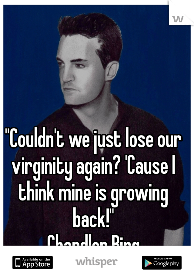 """""""Couldn't we just lose our virginity again? 'Cause I think mine is growing back!"""" Chandler Bing"""