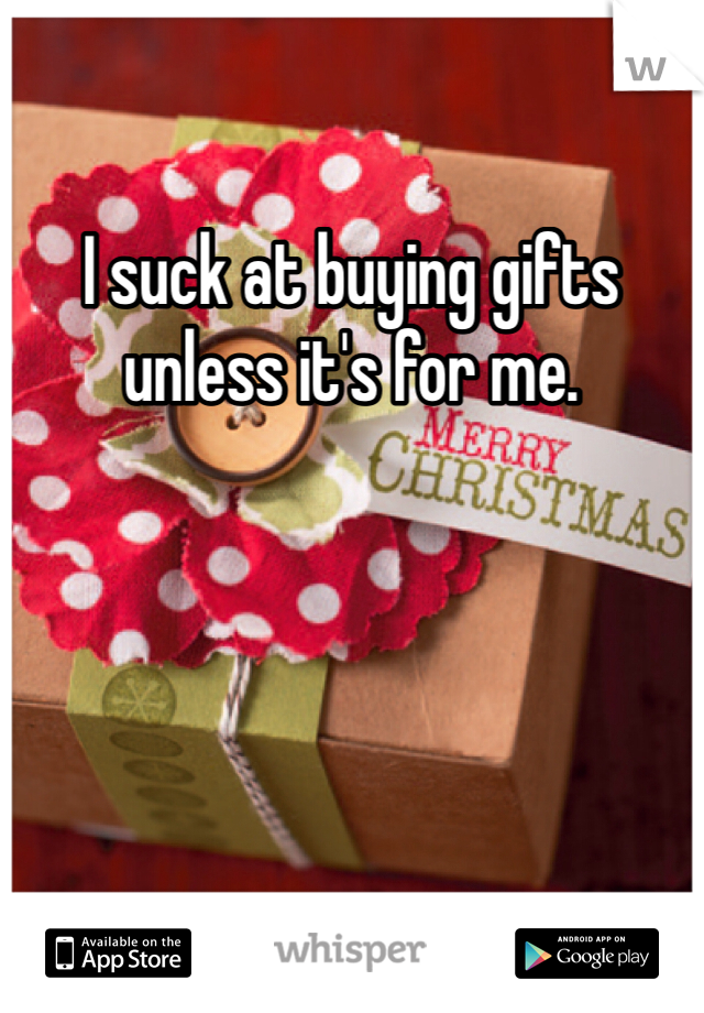 I suck at buying gifts unless it's for me.