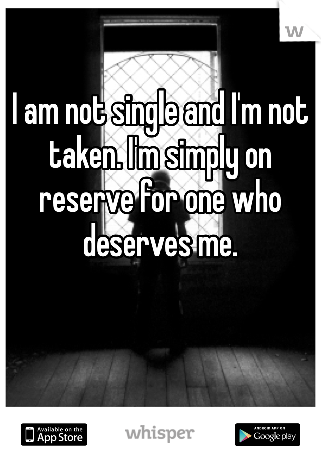 I am not single and I'm not taken. I'm simply on reserve for one who deserves me.