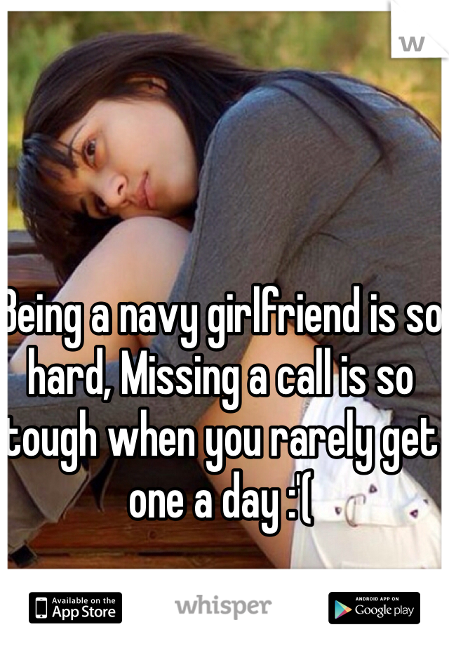 Being a navy girlfriend is so hard, Missing a call is so tough when you rarely get one a day :'(
