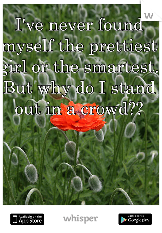 I've never found myself the prettiest girl or the smartest. But why do I stand out in a crowd??