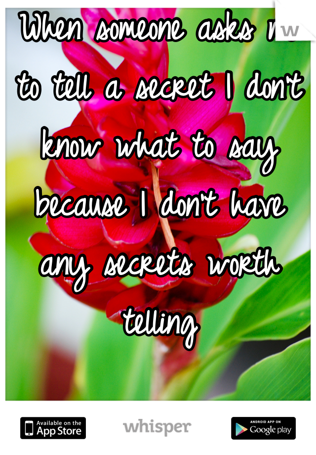 When someone asks me to tell a secret I don't know what to say because I don't have any secrets worth telling