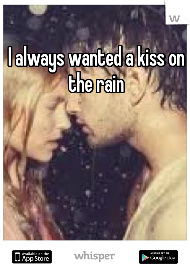 I always wanted a kiss on the rain