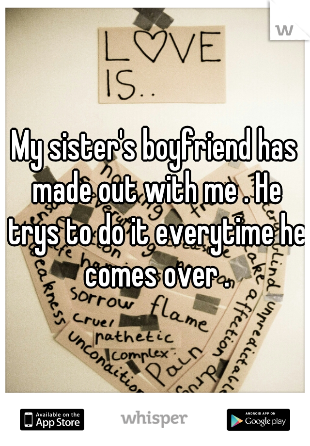 My sister's boyfriend has made out with me . He trys to do it everytime he comes over .