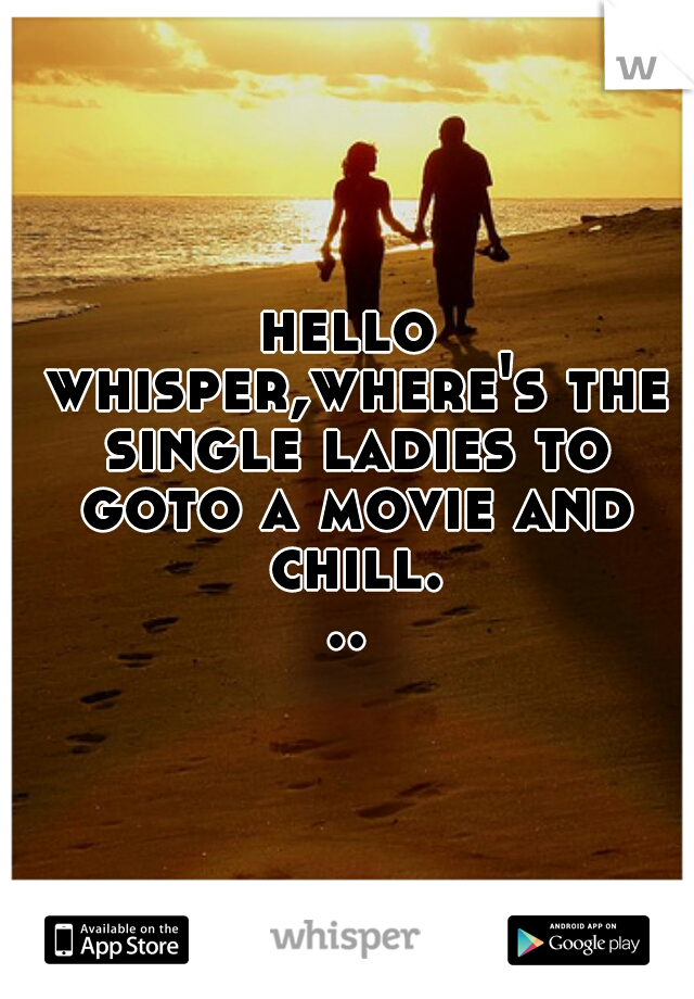 hello whisper,where's the single ladies to goto a movie and chill...