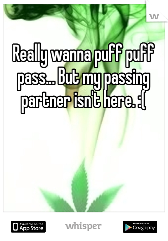 Really wanna puff puff pass... But my passing partner isn't here. :(