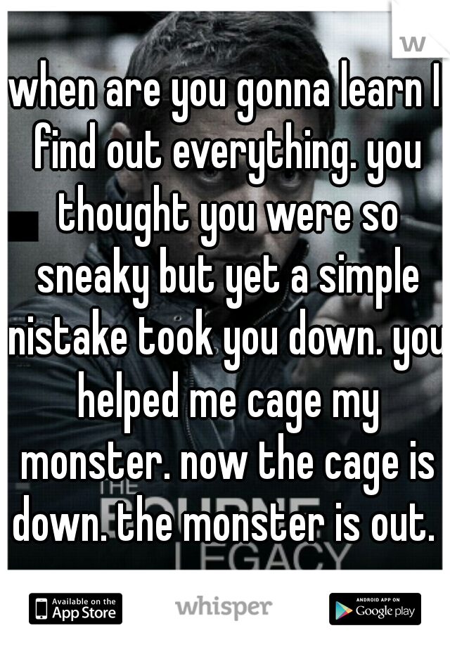 when are you gonna learn I find out everything. you thought you were so sneaky but yet a simple nistake took you down. you helped me cage my monster. now the cage is down. the monster is out.