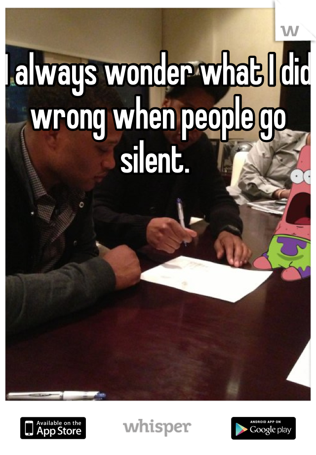 I always wonder what I did wrong when people go silent.