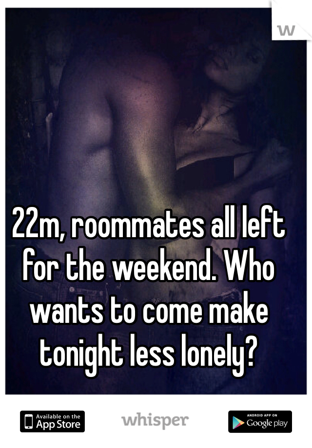 22m, roommates all left for the weekend. Who wants to come make tonight less lonely?