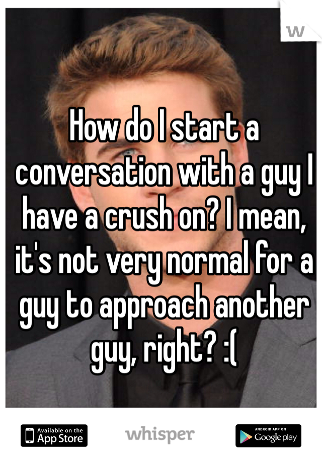 How do I start a conversation with a guy I have a crush on? I mean, it's not very normal for a guy to approach another guy, right? :(