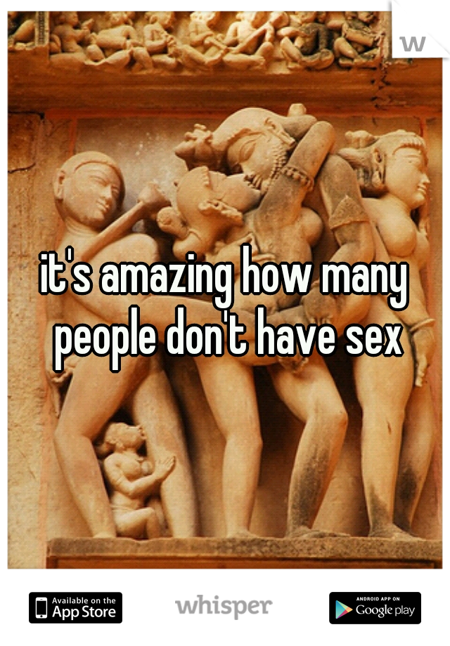 it's amazing how many people don't have sex