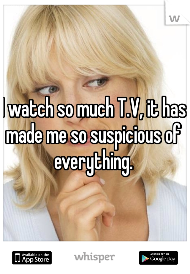 I watch so much T.V, it has made me so suspicious of everything.