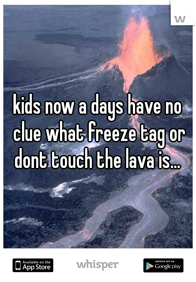 kids now a days have no clue what freeze tag or dont touch the lava is...