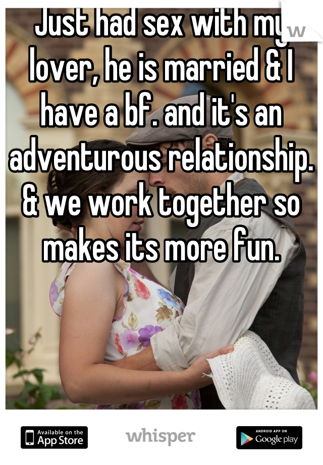 Just had sex with my lover, he is married & I have a bf. and it's an adventurous relationship. & we work together so makes its more fun.