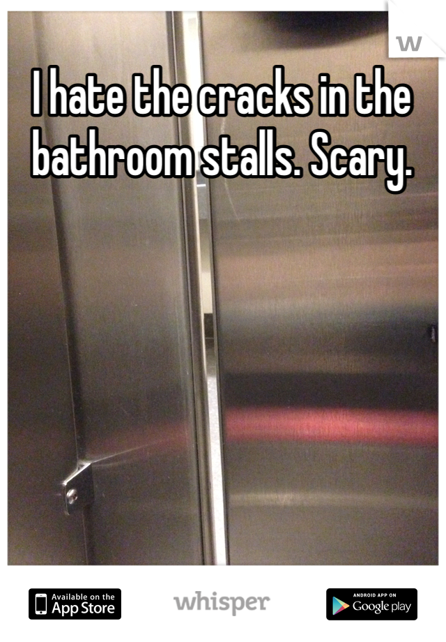 I hate the cracks in the bathroom stalls. Scary.