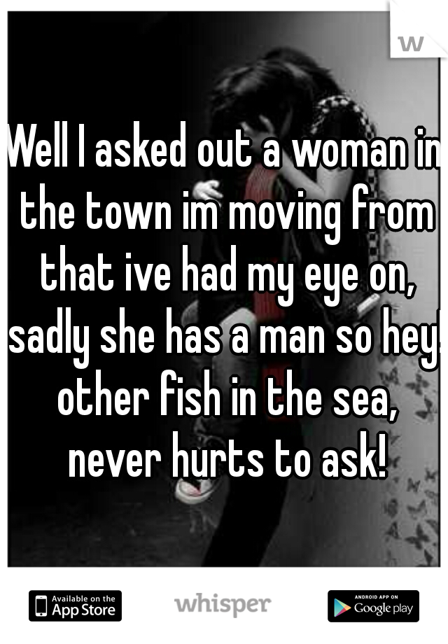 Well I asked out a woman in the town im moving from that ive had my eye on, sadly she has a man so hey! other fish in the sea, never hurts to ask!