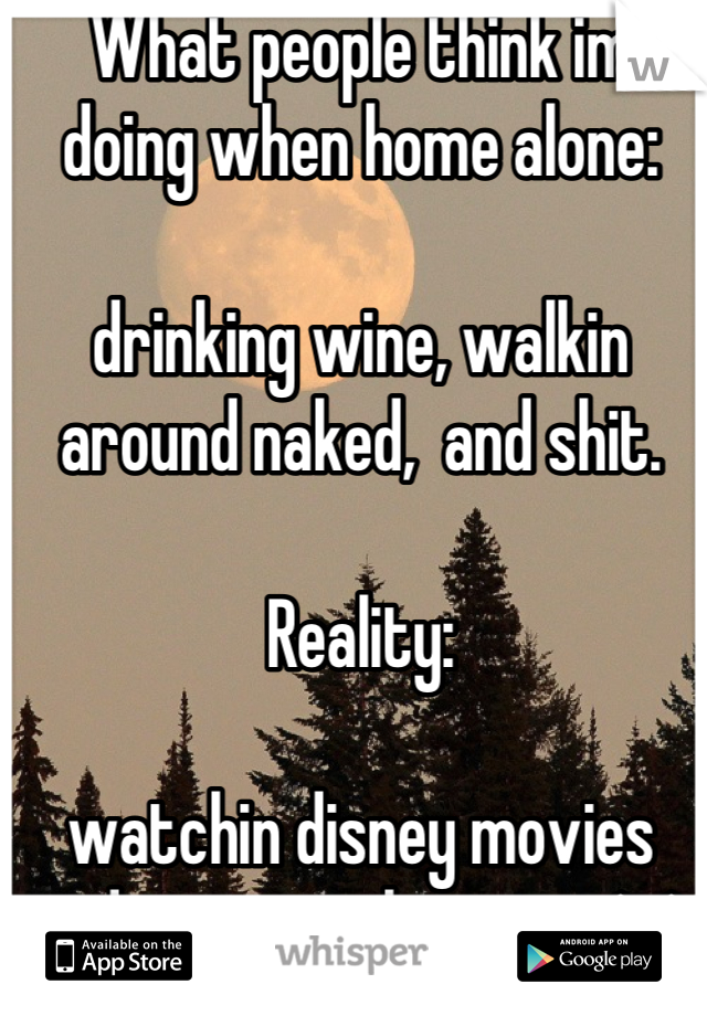 What people think im doing when home alone:   drinking wine, walkin around naked,  and shit.   Reality:  watchin disney movies and enjoying the quiet ^.^