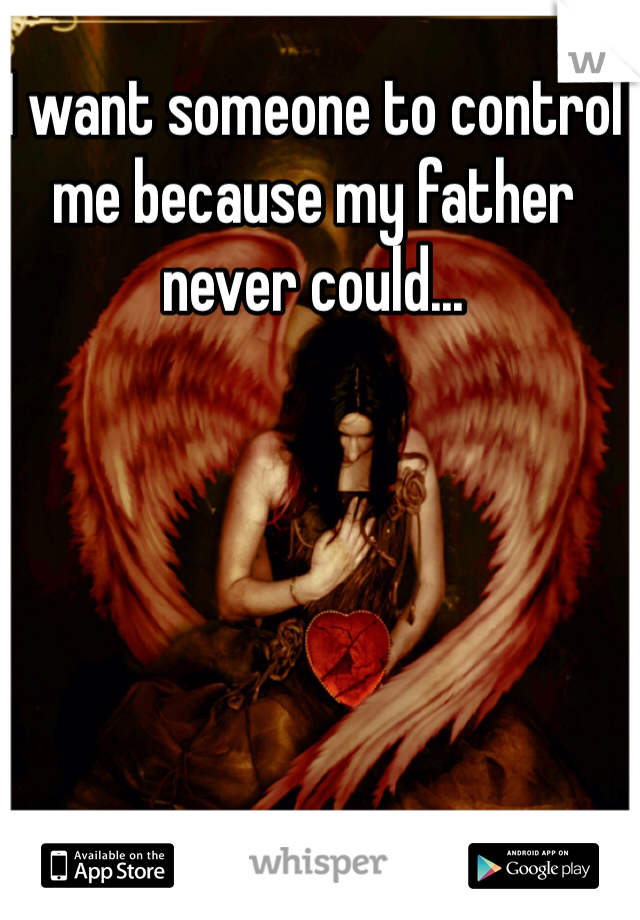 I want someone to control me because my father never could...