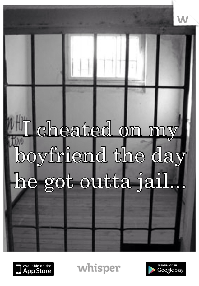 I cheated on my boyfriend the day he got outta jail...