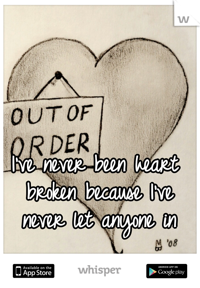 I've never been heart broken because I've never let anyone in