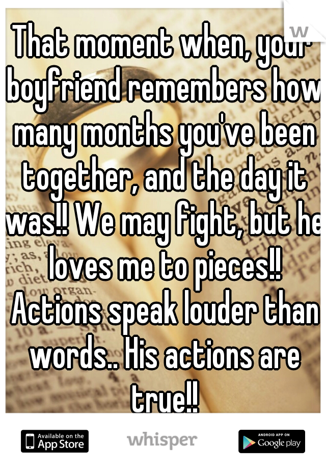 That moment when, your boyfriend remembers how many months you've been together, and the day it was!! We may fight, but he loves me to pieces!! Actions speak louder than words.. His actions are true!!