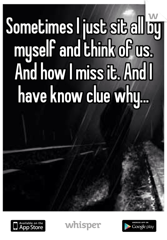 Sometimes I just sit all by myself and think of us. And how I miss it. And I have know clue why...