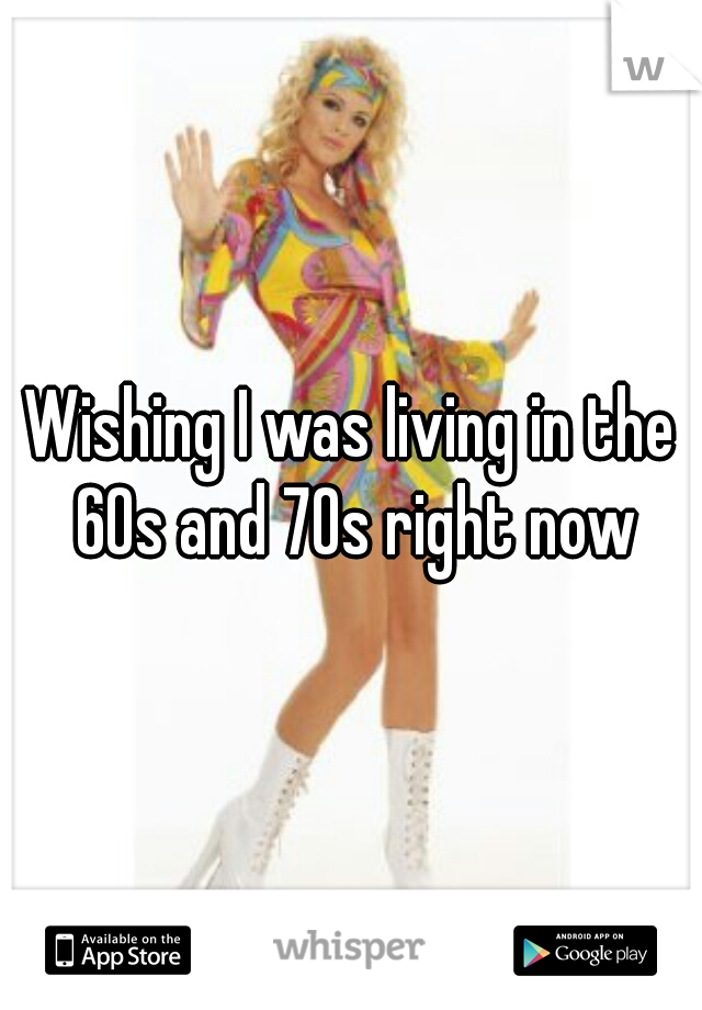 Wishing I was living in the 60s and 70s right now