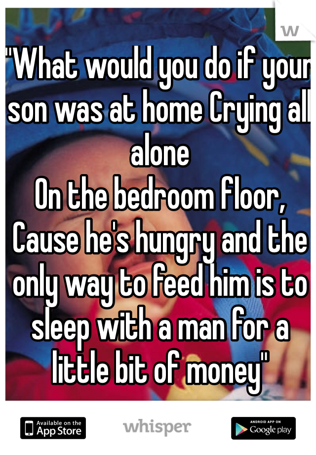 """What would you do if your son was at home Crying all alone On the bedroom floor, Cause he's hungry and the only way to feed him is to sleep with a man for a little bit of money"""