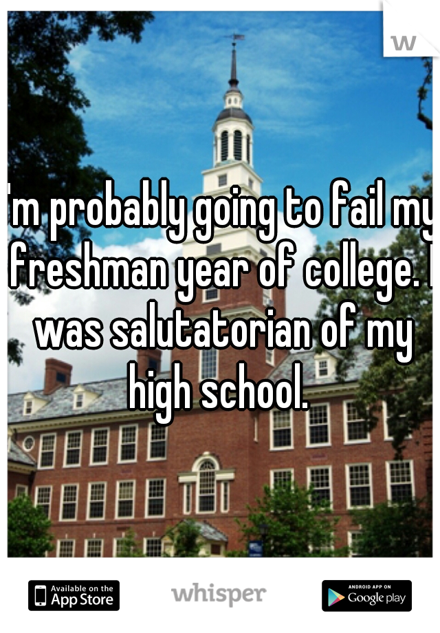I'm probably going to fail my freshman year of college. I was salutatorian of my high school.