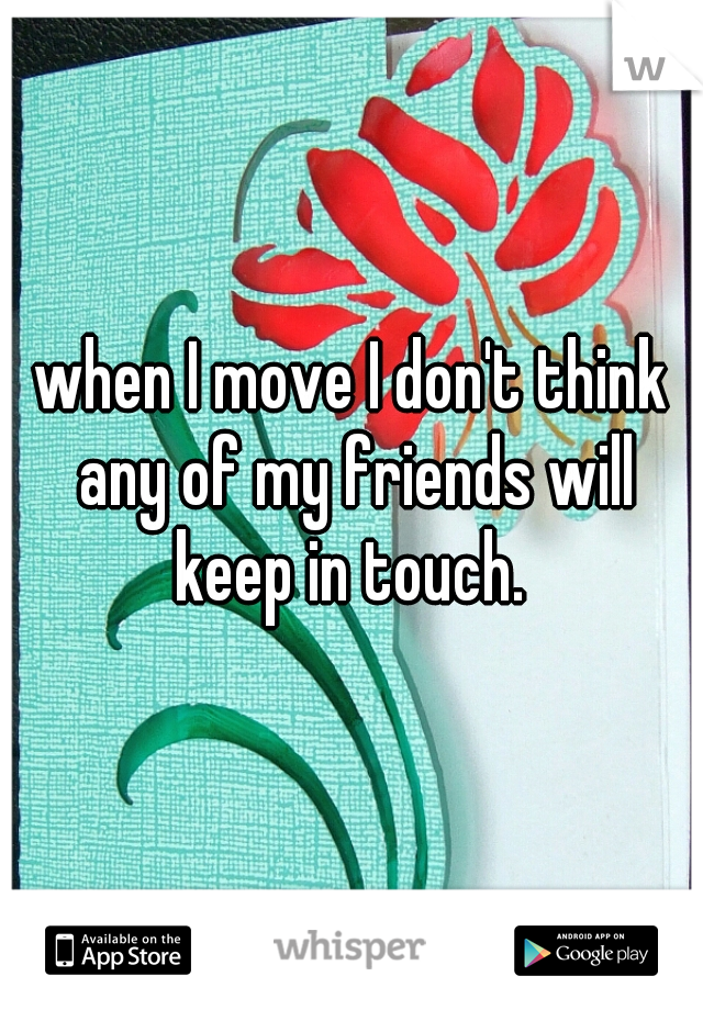 when I move I don't think any of my friends will keep in touch.
