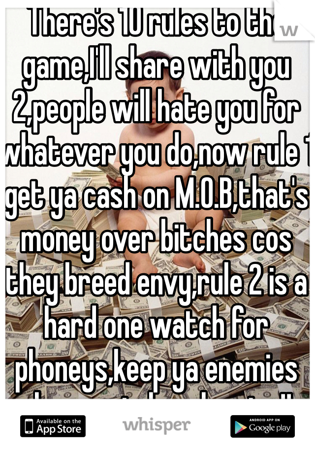 There's 10 rules to the game,I'll share with you 2,people will hate you for whatever you do,now rule 1 get ya cash on M.O.B,that's money over bitches cos they breed envy,rule 2 is a hard one watch for phoneys,keep ya enemies close watch ya homies!!