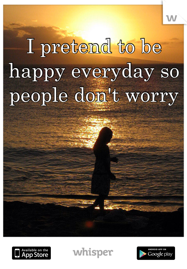 I pretend to be happy everyday so people don't worry