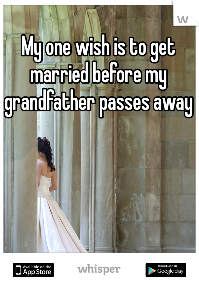 My one wish is to get married before my grandfather passes away