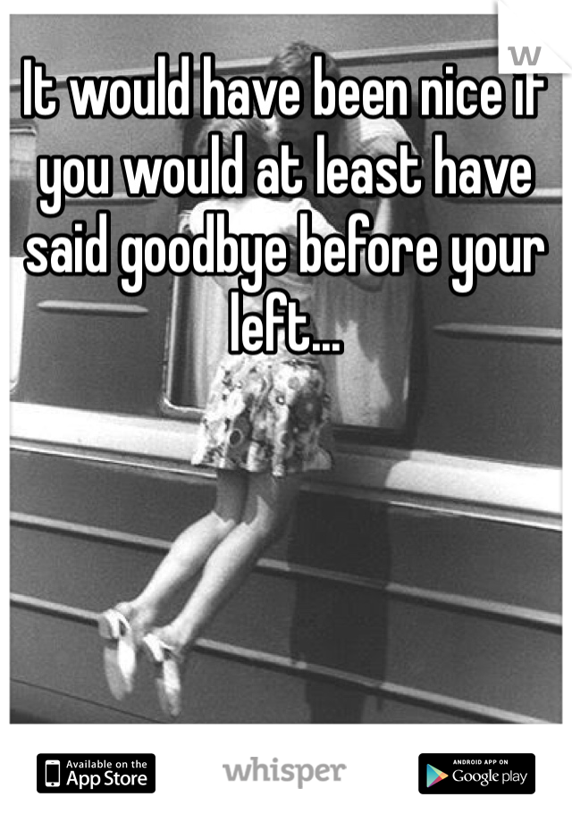 It would have been nice if you would at least have said goodbye before your left...